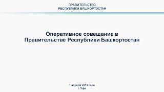 Оперативное совещание в Правительстве Республики Башкортостан: прямая трансляция 1 апреля 2019 года
