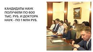 КАНДИДАТЫ НАУК ПОЛУЧИЛИ ПО 600 ТЫС. РУБ. И ДОКТОРА НАУК - ПО 1 МЛН РУБ.