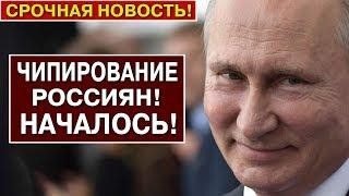 СРОЧНЫЕ НОВОСТИ РОССИИ! ЧИПИРОВАНИЕ РОССИЯН - ГЛАВНАЯ ЗАДАЧА ПУТИНА!