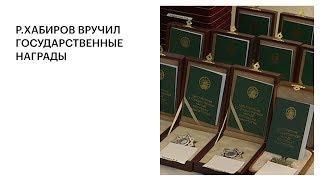 Р. ХАБИРОВ ВРУЧИЛ ГОСУДАРСТВЕННЫЕ НАГРАДЫ