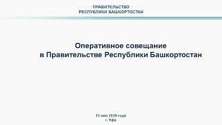 Оперативное совещание в Правительстве Республики Башкортостан: прямая трансляция 13 мая 2019 года