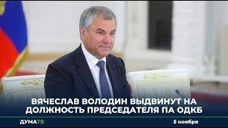 Вячеслав Володин выдвинут на должность Председателя ПА ОДКБ