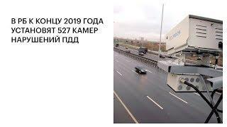 В РБ К КОНЦУ 2019 ГОДА УСТАНОВЯТ 527 КАМЕР НАРУШЕНИЙ ПДД
