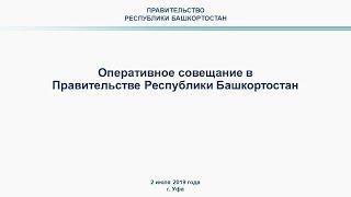 Оперативное совещание в Правительстве Республики Башкортостан: прямая трансляция 2 июля 2019 года