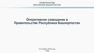 Оперативное совещание в Правительстве Республики Башкортостан: прямая трансляция 15.10.2018