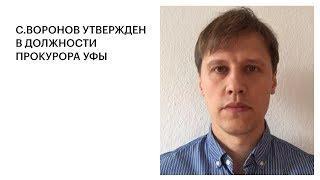 С.ВОРОНОВ УТВЕРЖДЕН В ДОЛЖНОСТИ ПРОКУРОРА УФЫ