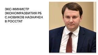 ЭКС-МИНИСТР ЭКОНОМРАЗВИТИЯ РБ С.НОВИКОВ НАЗНАЧЕН В РОССТАТ