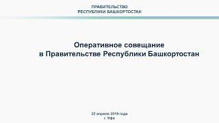 Оперативное совещание в Правительстве Республики Башкортостан: прямая трансляция 22 апреля 2019 года