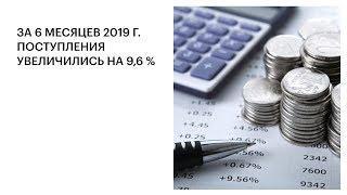 ЗА 6 МЕСЯЦЕВ 2019 Г. ПОСТУПЛЕНИЯ УВЕЛИЧИЛИСЬ НА 9,6 %