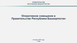 Оперативное совещание в Правительстве Республики Башкортостан: прямая трансляция 22 июля 2019 года