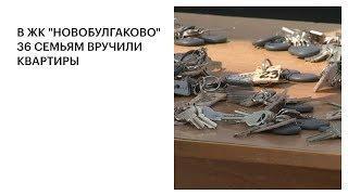 """В ЖК """"НОВОБУЛГАКОВО"""" 36 СЕМЬЯМ ВРУЧИЛИ КВАРТИРЫ"""