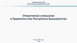 Оперативное совещание в Правительстве Республики Башкортостан: прямая трансляция 31 мая 2021 года