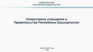 Оперативное совещание в Правительстве Республики Башкортостан: прямая трансляция 10 марта 2020