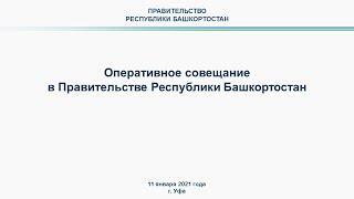 Оперативное совещание в Правительстве Республики Башкортостан: прямая трансляция 11 января 2021 года