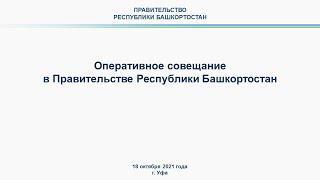 Оперативное совещание в Правительстве Республики Башкортостан: прямая трансляция 18 октября 2021 г.