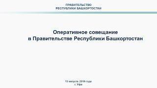 Оперативное совещание в Правительстве Республики Башкортостан: прямая трансляция 13 августа 2019 год