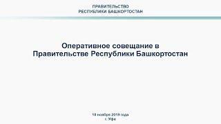 Оперативное совещание в Правительстве Республики Башкортостан: прямая трансляция 18 ноября 2019 год