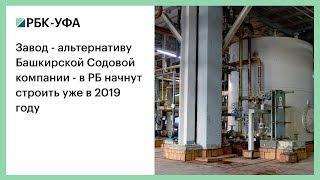 Завод - альтернативу Башкирской содовой компании - в РБ начнут строить уже в 2019 году