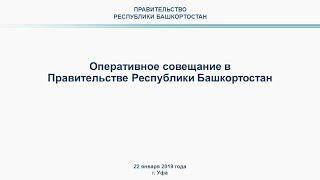 Оперативное совещание в Правительстве Республики Башкортостан: прямая трансляция 22 января 2019 года