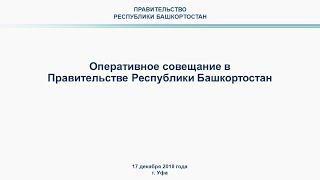 Оперативное совещание в Правительстве Республики Башкортостан 17 декабря 2018 года в 10:00