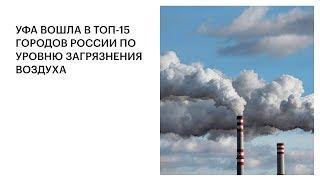 УФА ВОШЛА В ТОП-15 ГОРОДОВ РОССИИ ПО УРОВНЮ ЗАГРЯЗНЕНИЯ ВОЗДУХА