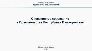 Оперативное совещание в Правительстве Республики Башкортостан: прямая трансляция 27 августа 2019 год