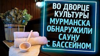 Из России с любовью. Во Дворце Культуры Мурманска обнаружили сауну с бассейном