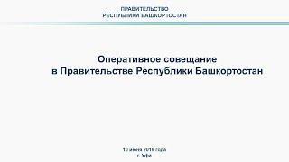 Оперативное совещание в Правительстве Республики Башкортостан: прямая трансляция 10 июня 2019 года