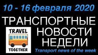 Транспортные новости недели. 10 - 16 февраля 2020 | Transport news of the week. 10-16/02/2020