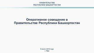 Оперативное совещание в Правительстве Республики Башкортостан: прямая трансляция 8 июля 2019 года