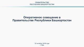 Оперативное совещание в Правительстве Республики Башкортостан: прямая трансляция 22 октября 2018 г.