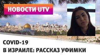 UTV. Режим ЧС и тюремные сроки. Уфимка, живущая в Израиле, рассказала, как страна борется с COVID-19