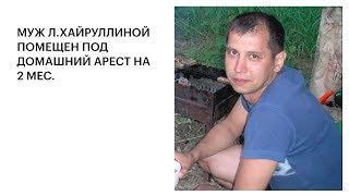 МУЖ Л.ХАЙРУЛЛИНОЙ ПОМЕЩЕН ПОД ДОМАШНИЙ АРЕСТ НА 2 МЕС.