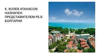 К. КОЛЕВ АТАНАСОВ НАЗНАЧЕН ПРЕДСТАВИТЕЛЕМ РБ В БОЛГАРИИ