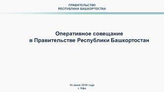 Оперативное совещание в Правительстве Республики Башкортостан: прямая трансляция 15 июля 2019 года