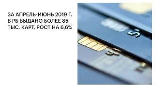 ЗА АПРЕЛЬ-ИЮНЬ 2019 Г. В РБ ВЫДАНО БОЛЕЕ 85 ТЫС. КАРТ, РОСТ НА 6,6%