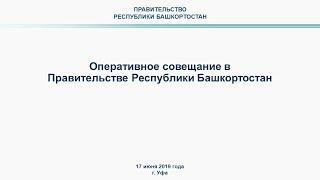 Оперативное совещание в Правительстве Республики Башкортостан: прямая трансляция 17 июня 2019 года